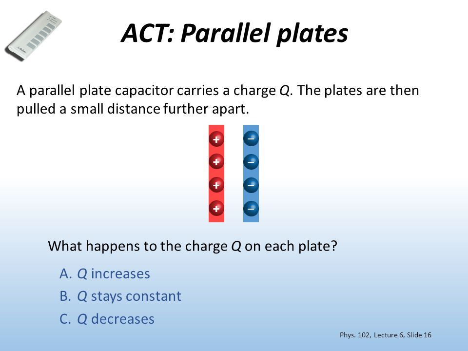 ACT: Parallel plates A parallel plate capacitor carries a charge Q. The plates are then pulled a small distance further apart. What happens to the cha