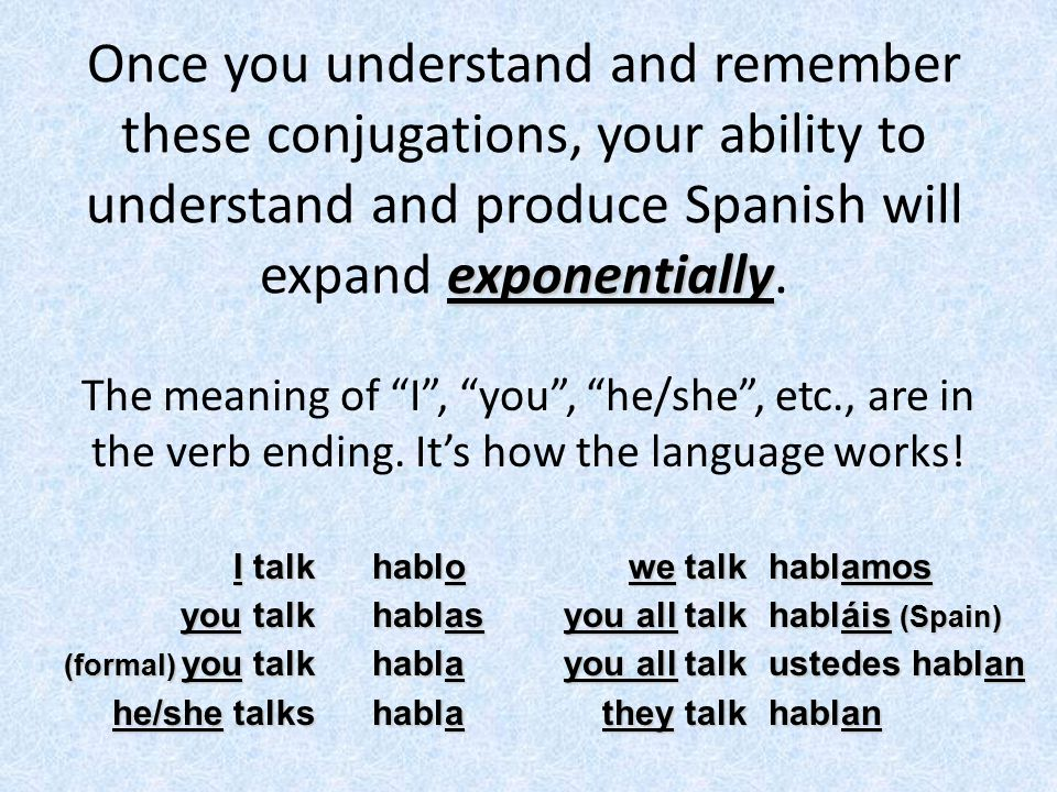 exponentially Once you understand and remember these conjugations, your ability to understand and produce Spanish will expand exponentially. The meani