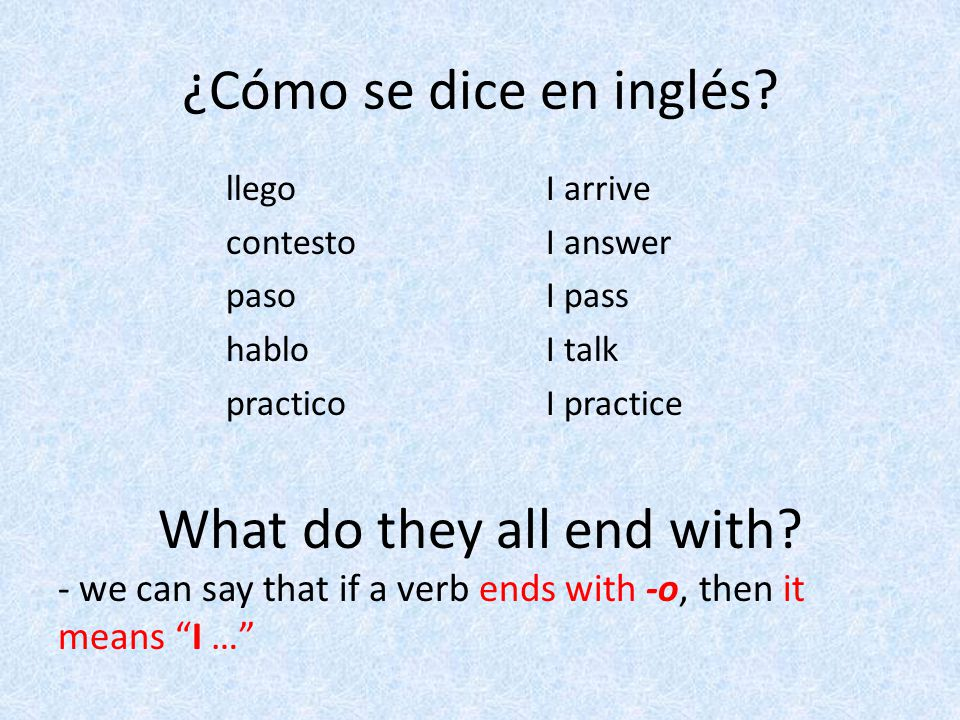 ¿Cómo se dice en inglés? I arrive I answer I pass I talk I practice llego contesto paso hablo practico What do they all end with? - we can say that if