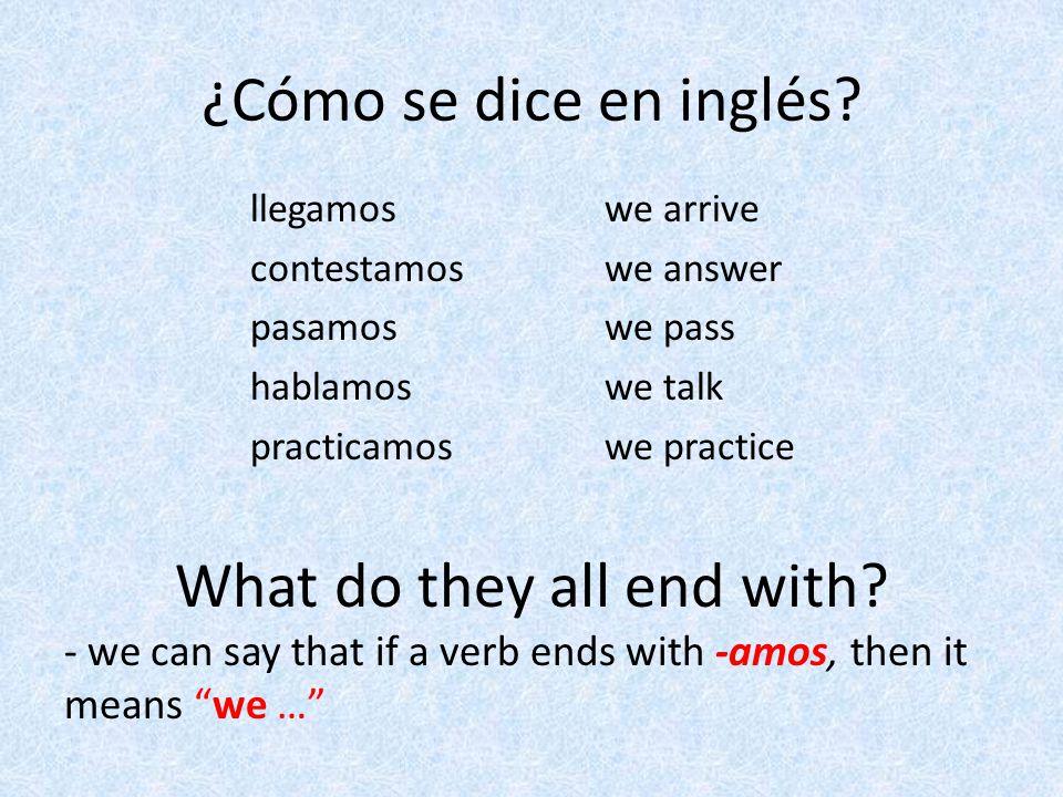 ¿Cómo se dice en inglés? we arrive we answer we pass we talk we practice llegamos contestamos pasamos hablamos practicamos What do they all end with?