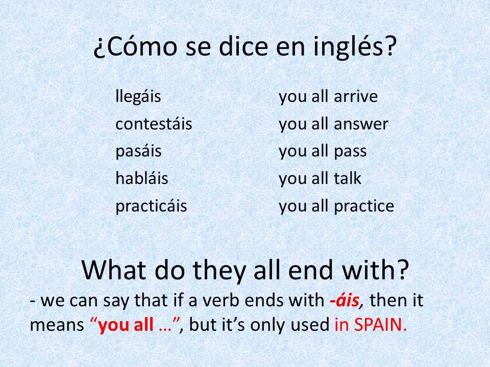 ¿Cómo se dice en inglés? you all arrive you all answer you all pass you all talk you all practice llegáis contestáis pasáis habláis practicáis What do