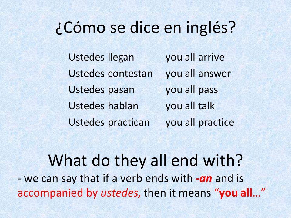¿Cómo se dice en inglés? you all arrive you all answer you all pass you all talk you all practice Ustedes llegan Ustedes contestan Ustedes pasan Usted