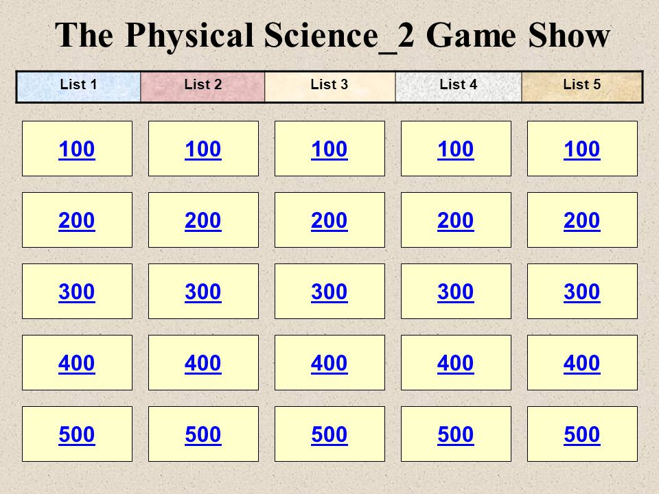 The Physical Science_2 Game Show 100 200 100 200 300 400 500 300 400 500 100 200 300 400 500 100 200 300 400 500 100 200 300 400 500 List 1List 2List 3List 4List 5