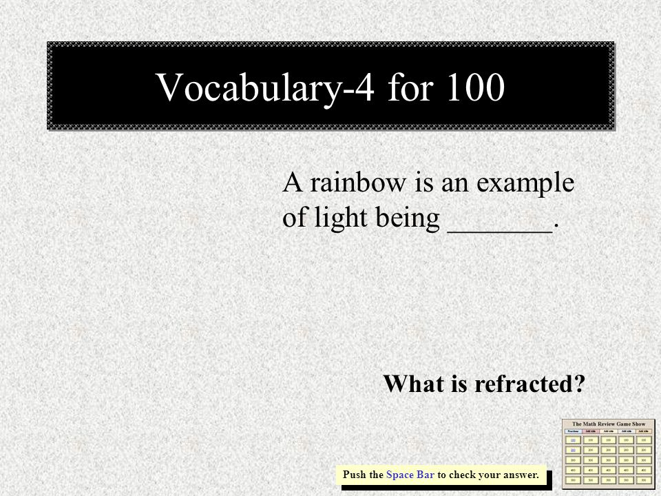 Vocabulary-4 for 100 A rainbow is an example of light being _______.