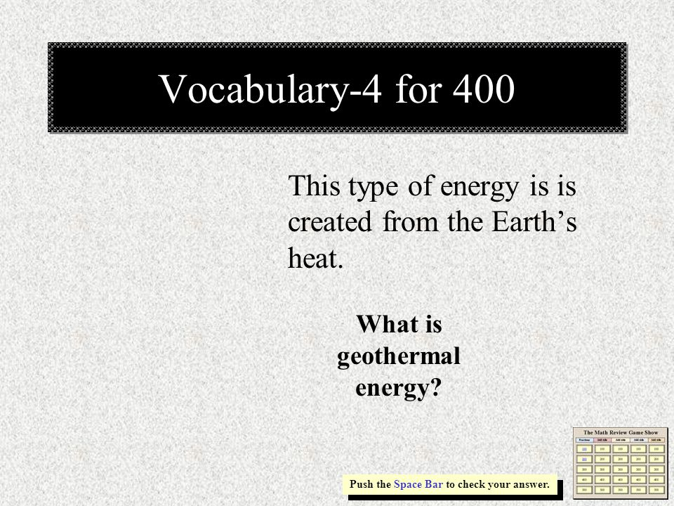 Vocabulary-4 for 400 This type of energy is is created from the Earth's heat.
