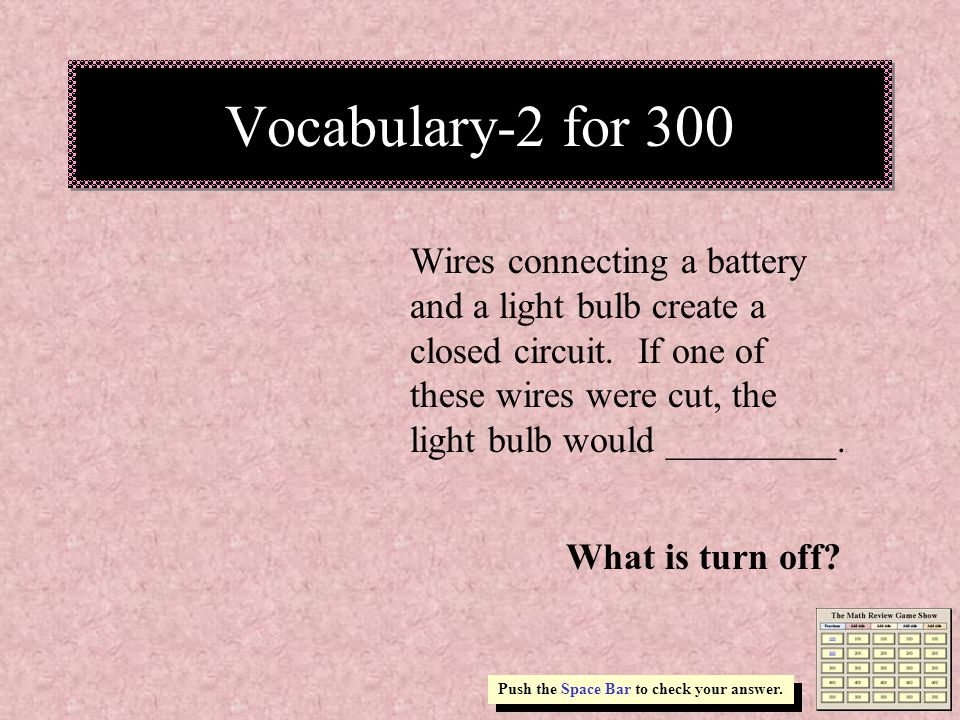 Vocabulary-2 for 300 Wires connecting a battery and a light bulb create a closed circuit.