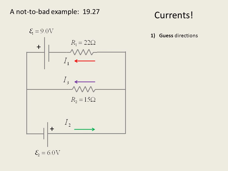 A not-to-bad example: 19.27 + + Currents! 1)Guess directions 2)Use nodes to reduce set