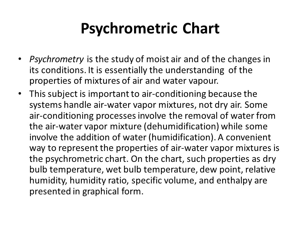 Psychrometric Chart Psychrometry is the study of moist air and of the changes in its conditions. It is essentially the understanding of the properties