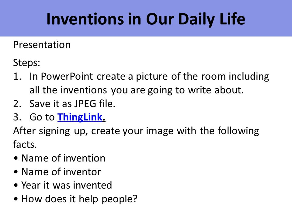 Inventions in Our Daily Life Presentation Steps: 1.In PowerPoint create a picture of the room including all the inventions you are going to write abou