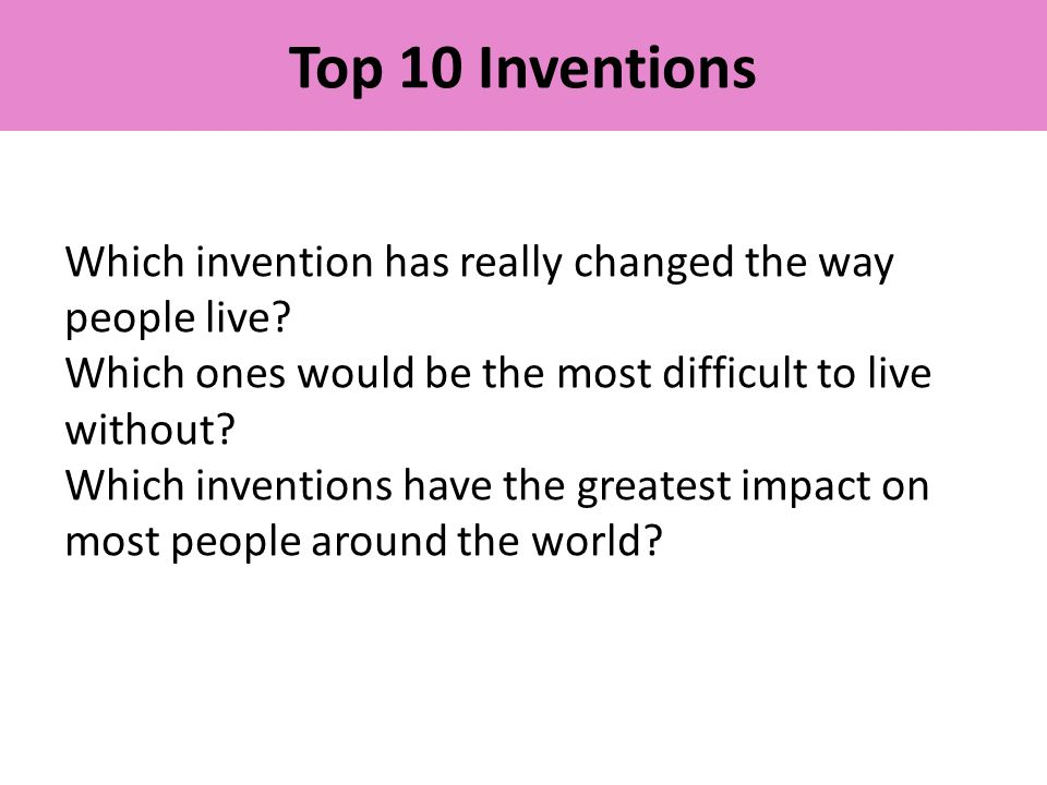 Top 10 Inventions Which invention has really changed the way people live? Which ones would be the most difficult to live without? Which inventions hav