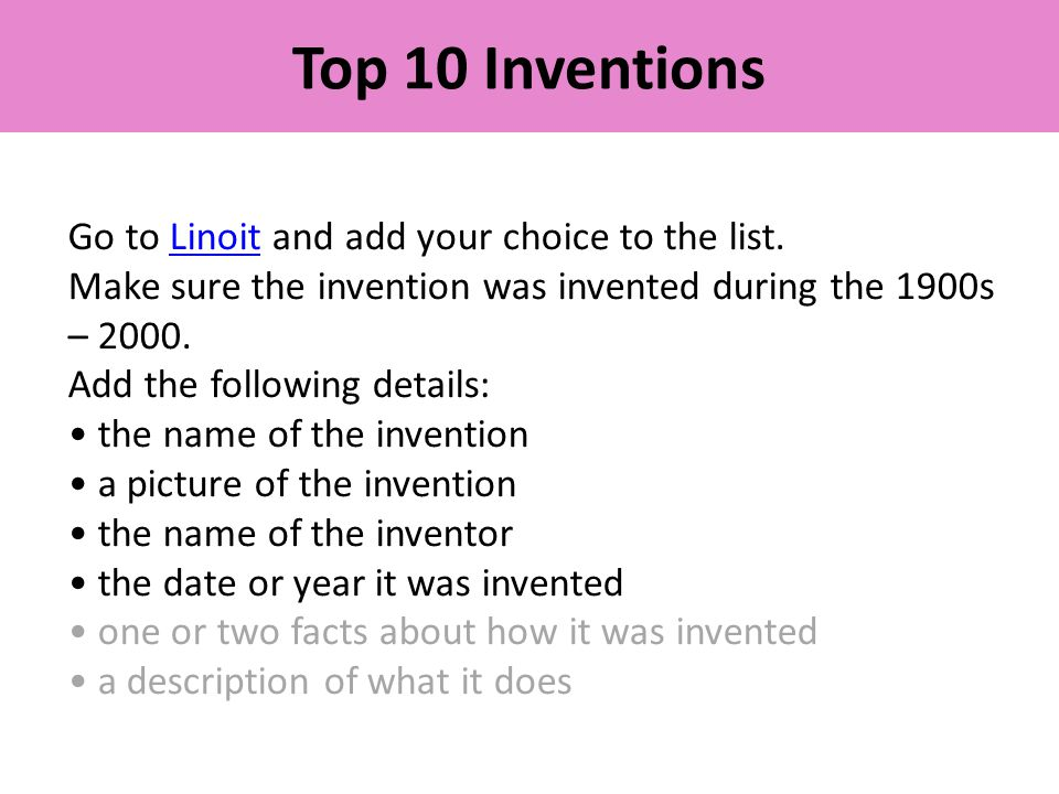 Top 10 Inventions Go to Linoit and add your choice to the list.Linoit Make sure the invention was invented during the 1900s – 2000.