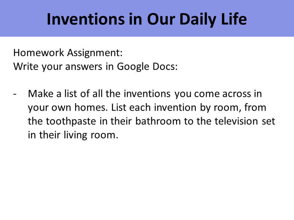 Inventions in Our Daily Life Homework Assignment: Write your answers in Google Docs: -Make a list of all the inventions you come across in your own ho