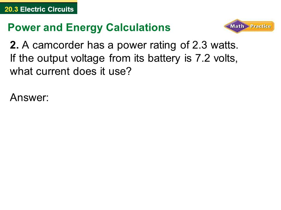 20.3 Electric Circuits 2. A camcorder has a power rating of 2.3 watts. If the output voltage from its battery is 7.2 volts, what current does it use?