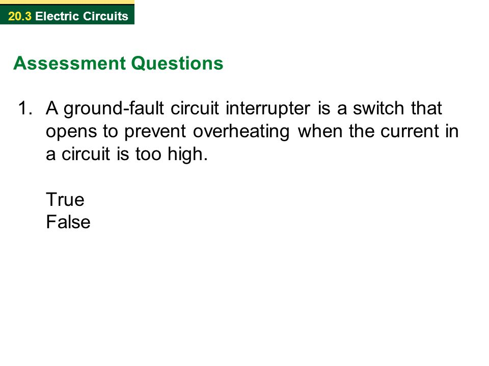 20.3 Electric Circuits Assessment Questions 1.A ground-fault circuit interrupter is a switch that opens to prevent overheating when the current in a c