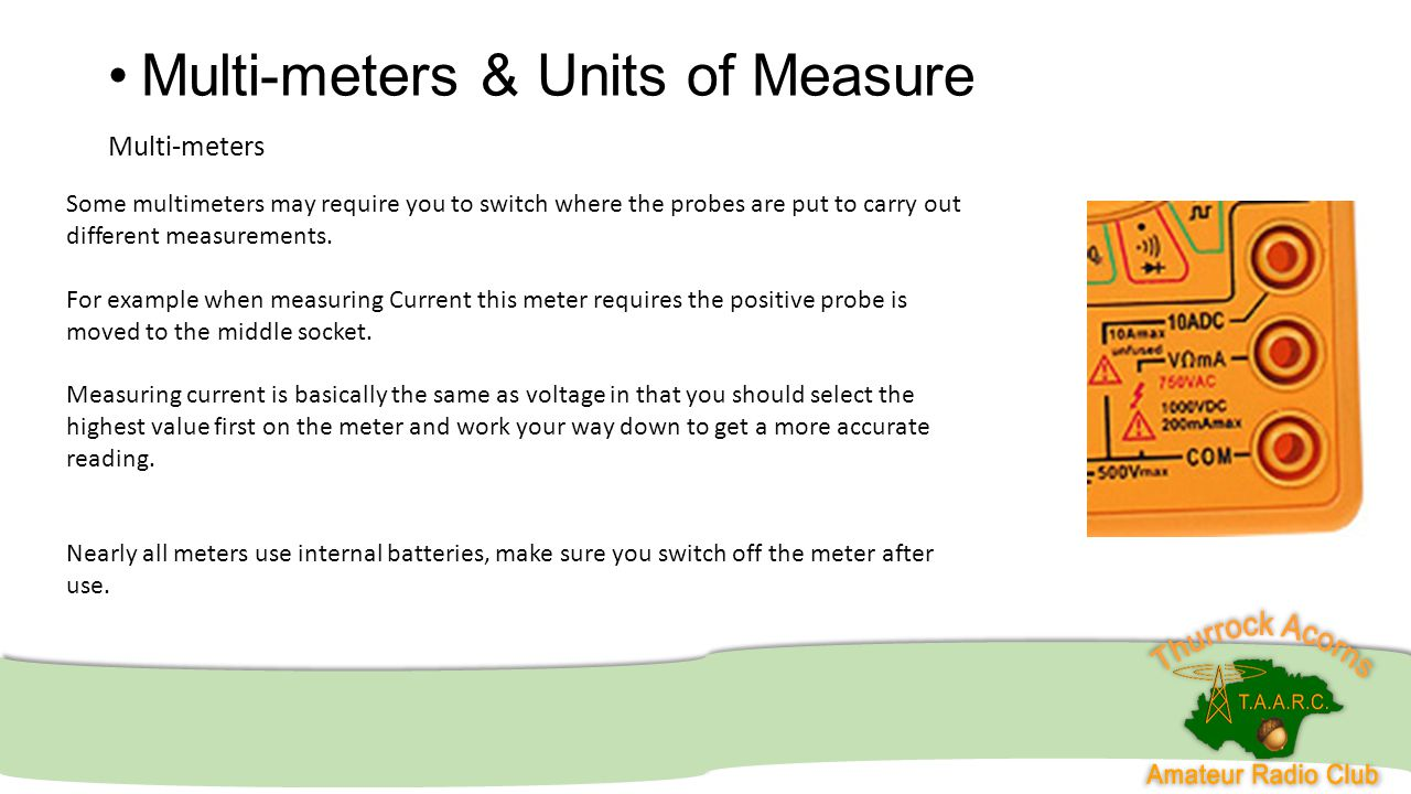Multi-meters & Units of Measure Multi-meters Some multimeters may require you to switch where the probes are put to carry out different measurements.