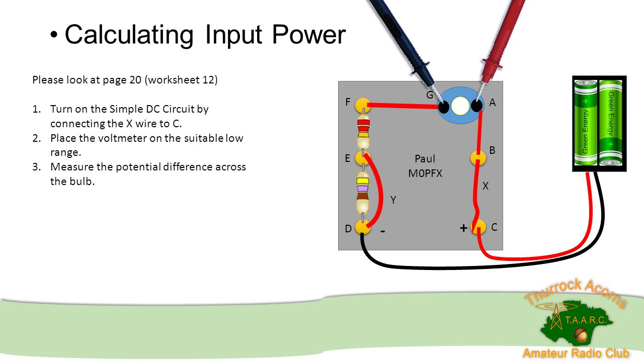 Calculating Input Power Paul M0PFX A B C D E F G Y X + - Please look at page 20 (worksheet 12) 1.Turn on the Simple DC Circuit by connecting the X wir
