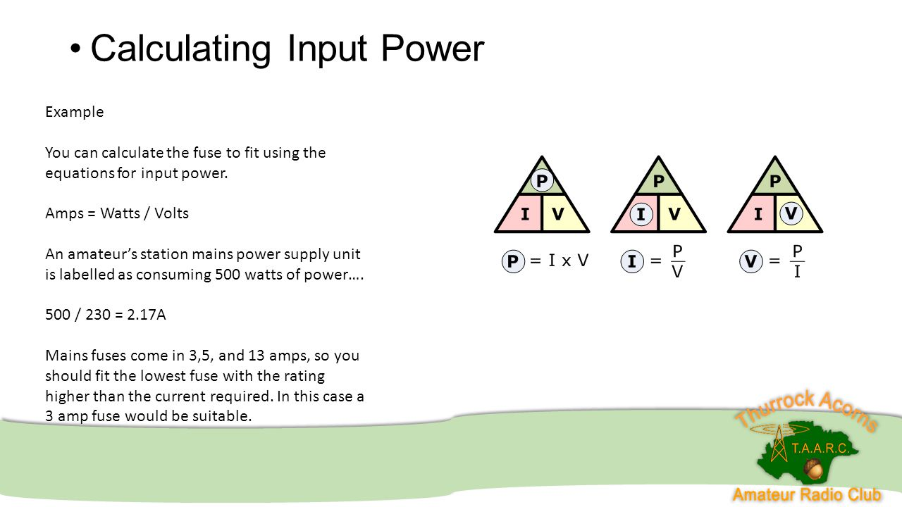 Calculating Input Power Example You can calculate the fuse to fit using the equations for input power. Amps = Watts / Volts An amateur's station mains