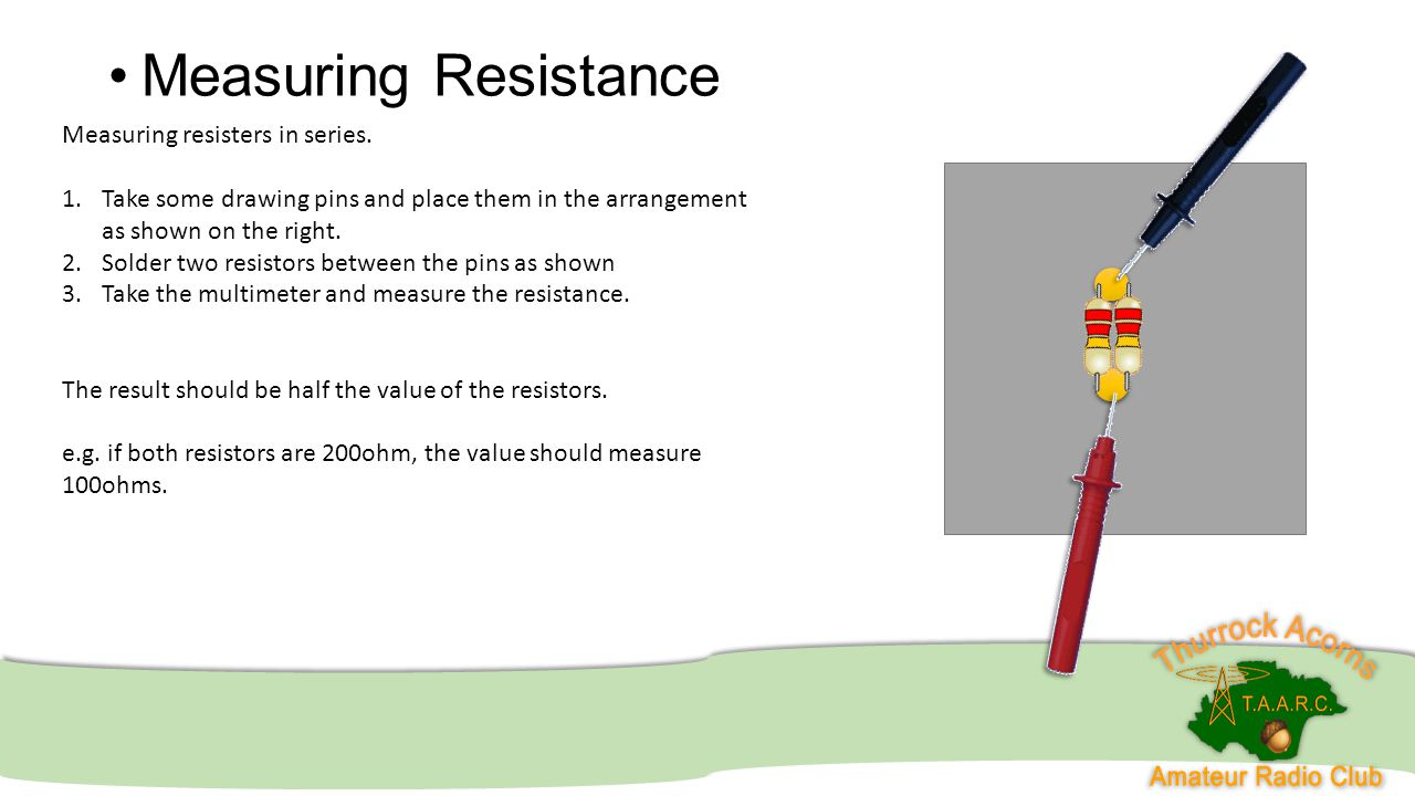 Measuring Resistance Measuring resisters in series. 1.Take some drawing pins and place them in the arrangement as shown on the right. 2.Solder two res