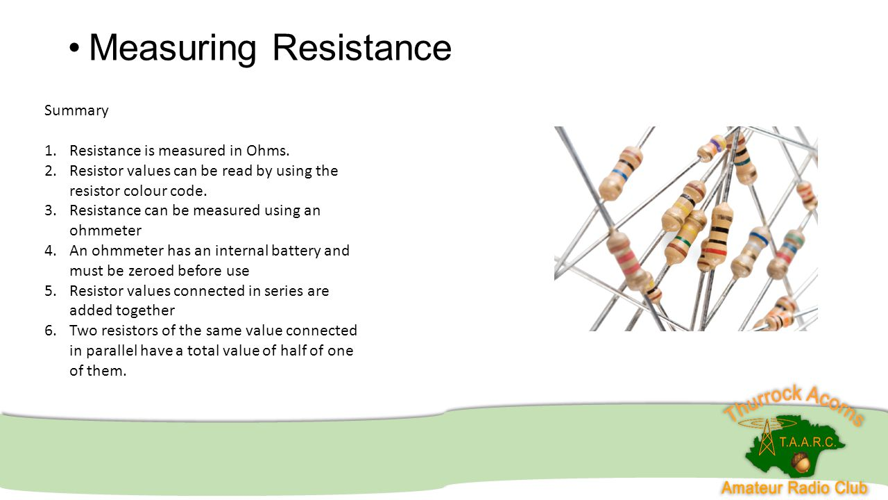 Measuring Resistance Summary 1.Resistance is measured in Ohms. 2.Resistor values can be read by using the resistor colour code. 3.Resistance can be me