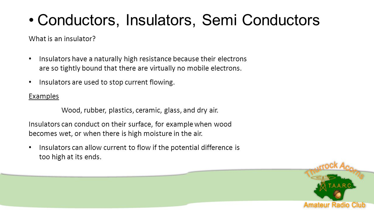 Conductors, Insulators, Semi Conductors What is an insulator? Insulators have a naturally high resistance because their electrons are so tightly bound