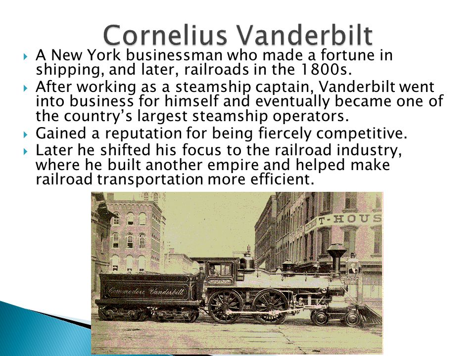  A New York businessman who made a fortune in shipping, and later, railroads in the 1800s.  After working as a steamship captain, Vanderbilt went in