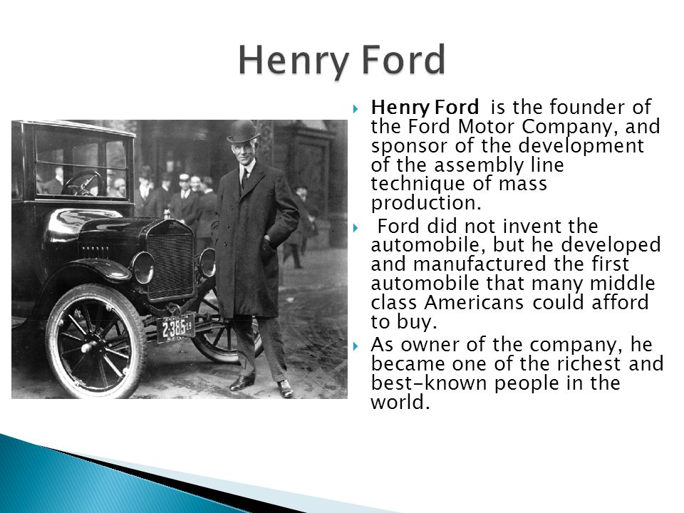  Henry Ford is the founder of the Ford Motor Company, and sponsor of the development of the assembly line technique of mass production.