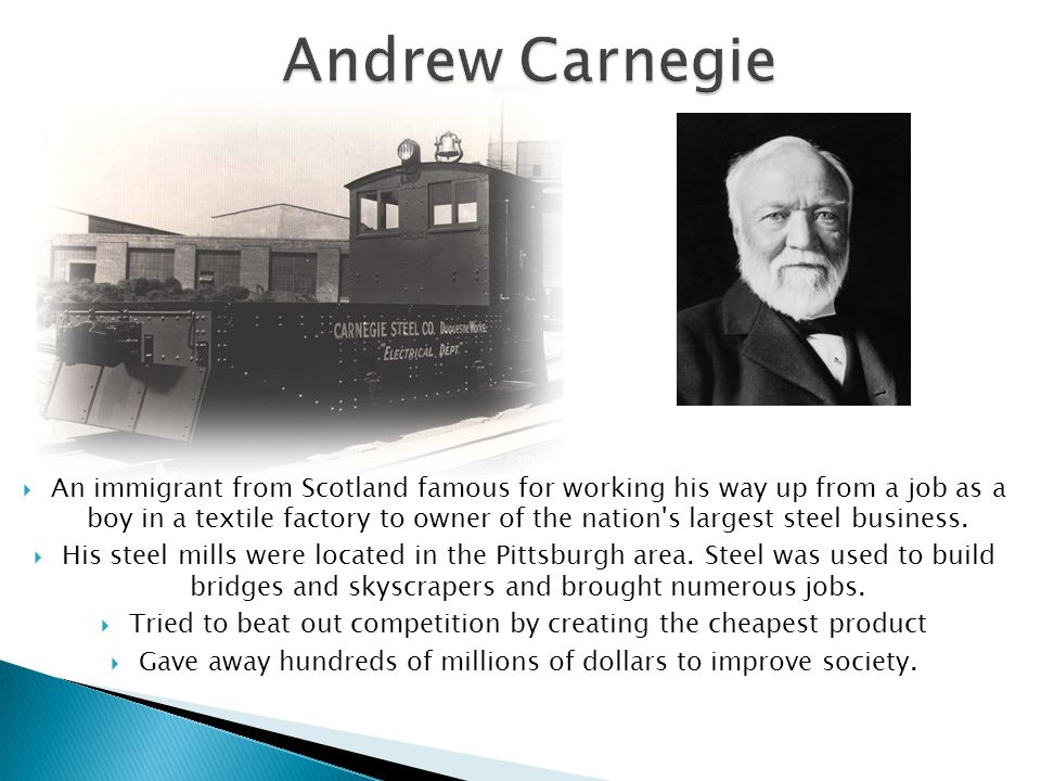  An immigrant from Scotland famous for working his way up from a job as a boy in a textile factory to owner of the nation's largest steel business. 