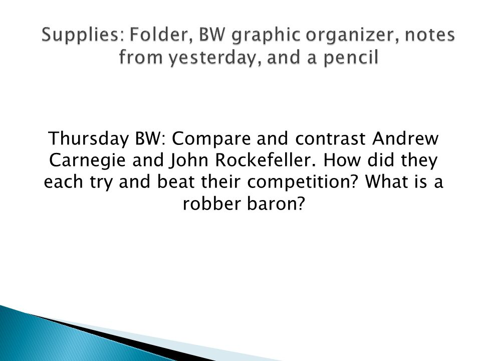 Thursday BW: Compare and contrast Andrew Carnegie and John Rockefeller. How did they each try and beat their competition? What is a robber baron?