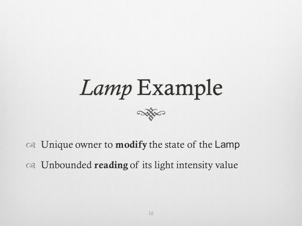 Lamp Example  Unique owner to modify the state of the Lamp  Unbounded reading of its light intensity value 16