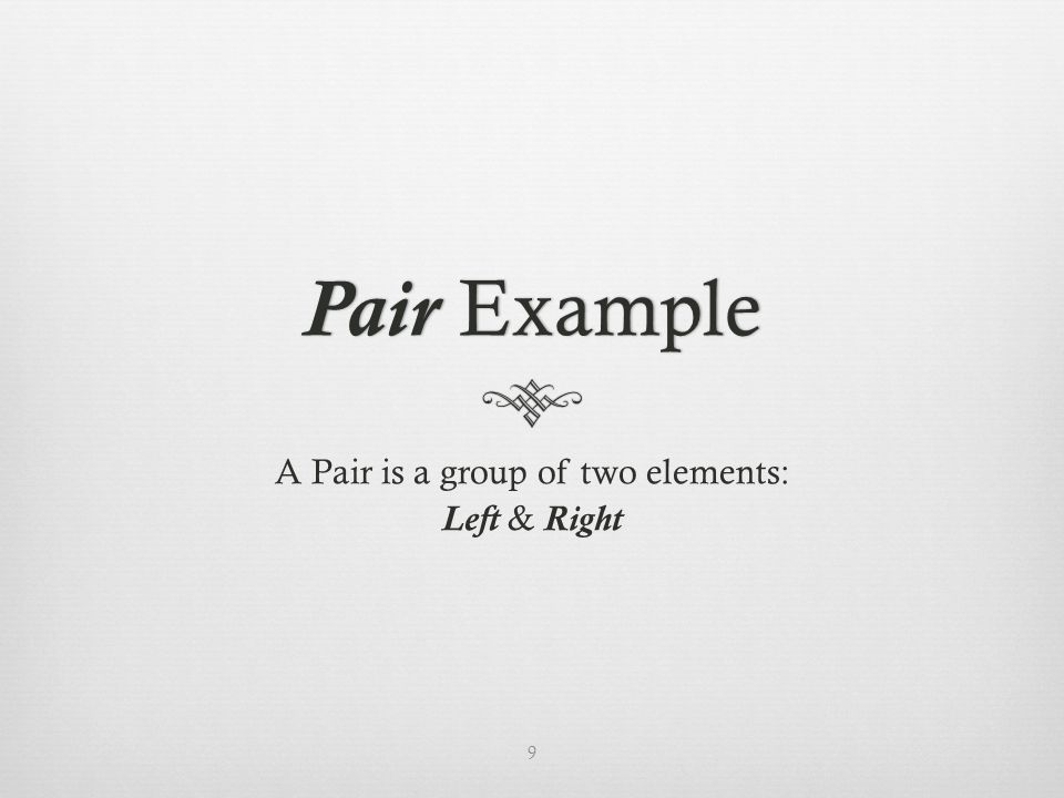 Pair ExamplePair Example A Pair is a group of two elements: Left & Right 9