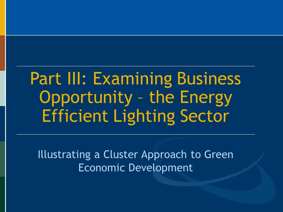 Part III: Examining Business Opportunity – the Energy Efficient Lighting Sector Illustrating a Cluster Approach to Green Economic Development