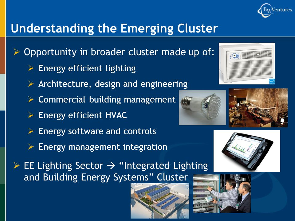 Understanding the Emerging Cluster  Opportunity in broader cluster made up of:  Energy efficient lighting  Architecture, design and engineering  Commercial building management  Energy efficient HVAC  Energy software and controls  Energy management integration  EE Lighting Sector  Integrated Lighting and Building Energy Systems Cluster