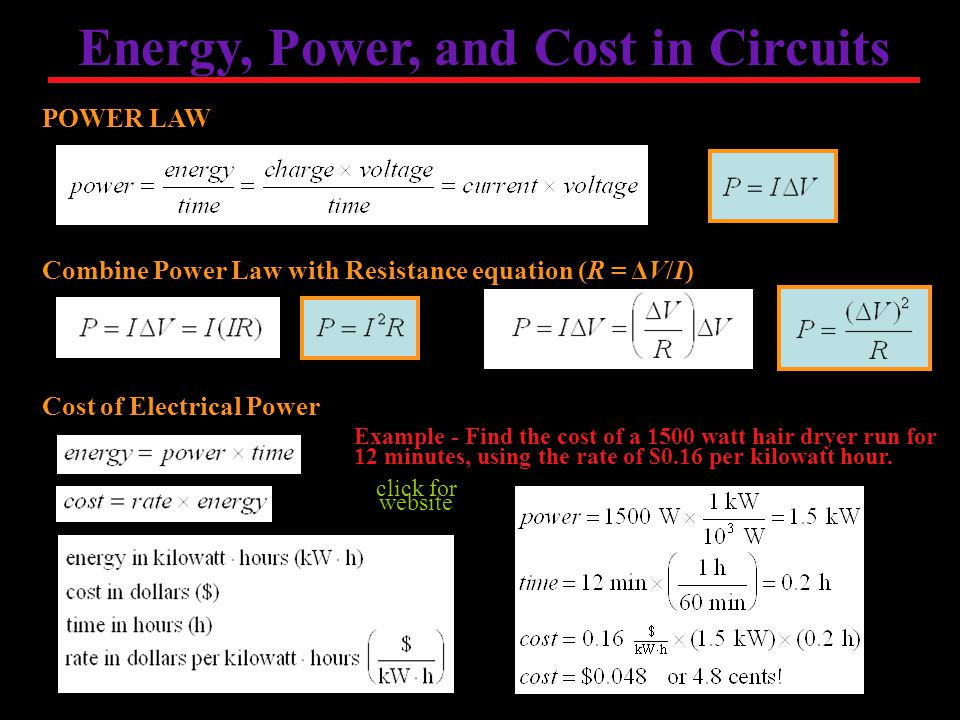 Energy, Power, and Cost in Circuits POWER LAW Combine Power Law with Resistance equation (R = ΔV/I) Cost of Electrical Power Example - Find the cost of a 1500 watt hair dryer run for 12 minutes, using the rate of $0.16 per kilowatt hour.