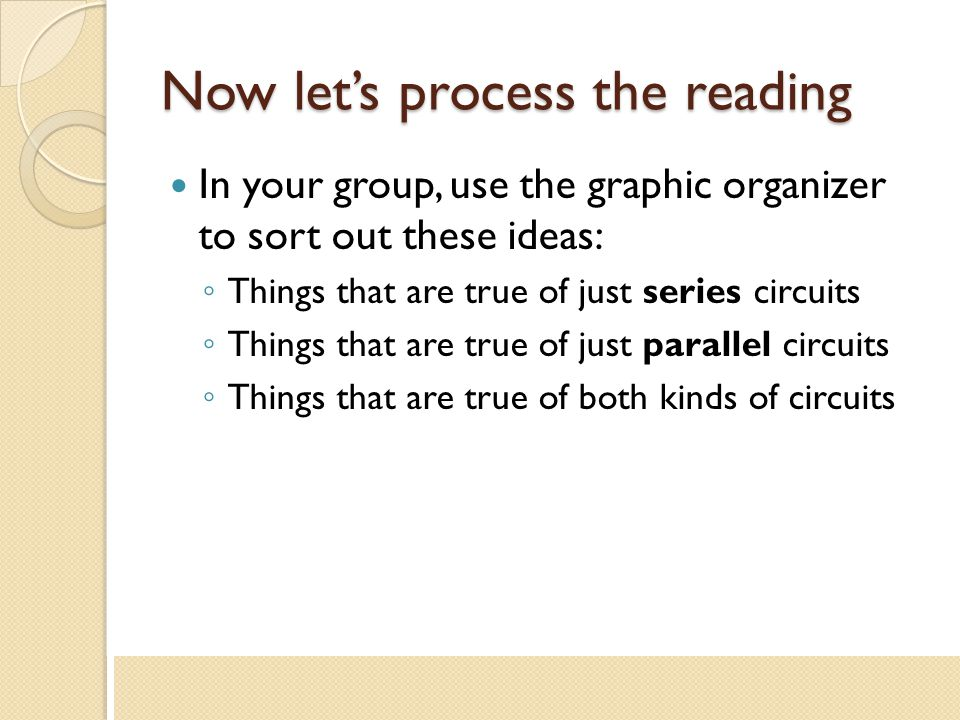 Now let's process the reading In your group, use the graphic organizer to sort out these ideas: ◦ Things that are true of just series circuits ◦ Thing