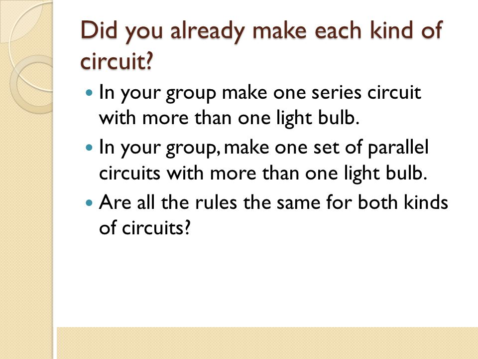 Did you already make each kind of circuit? In your group make one series circuit with more than one light bulb. In your group, make one set of paralle