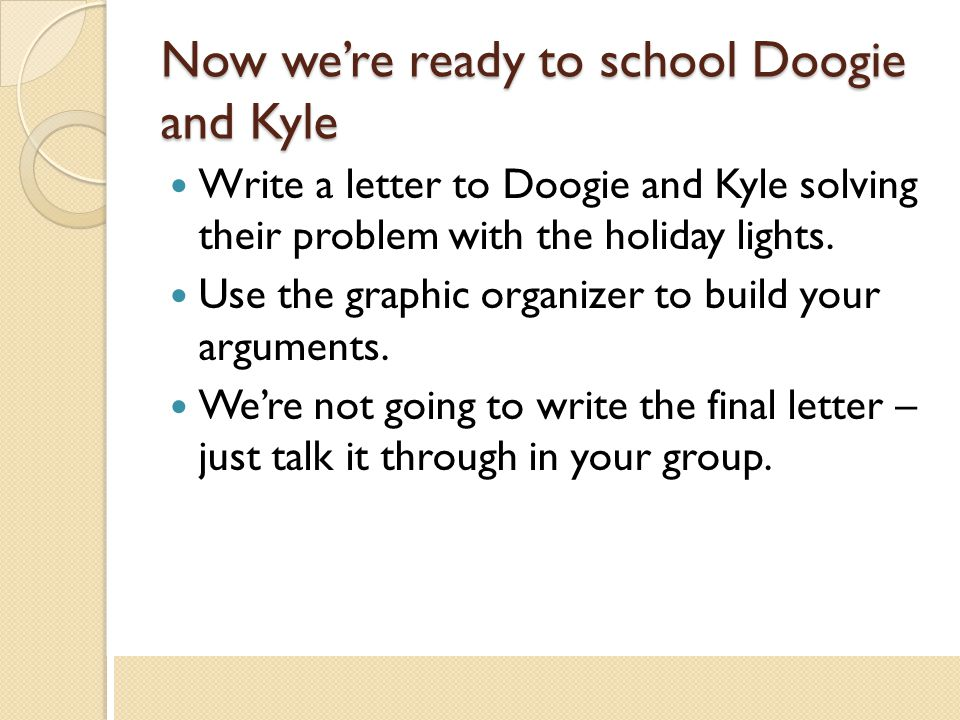 Now we're ready to school Doogie and Kyle Write a letter to Doogie and Kyle solving their problem with the holiday lights. Use the graphic organizer t