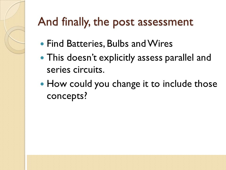 And finally, the post assessment Find Batteries, Bulbs and Wires This doesn't explicitly assess parallel and series circuits. How could you change it