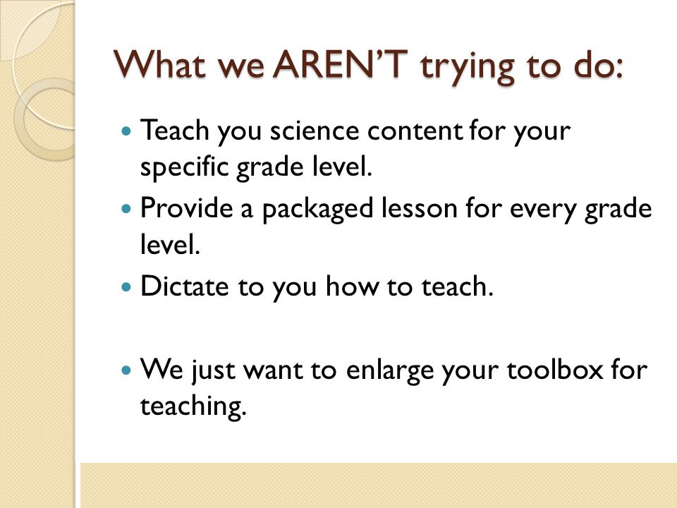 What we AREN'T trying to do: Teach you science content for your specific grade level. Provide a packaged lesson for every grade level. Dictate to you