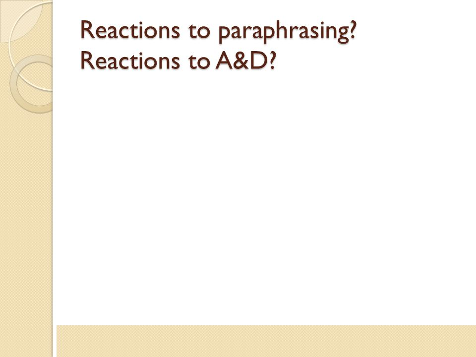 Reactions to paraphrasing? Reactions to A&D?