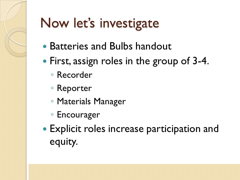 Now let's investigate Batteries and Bulbs handout First, assign roles in the group of 3-4. ◦ Recorder ◦ Reporter ◦ Materials Manager ◦ Encourager Expl