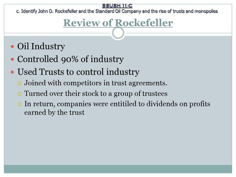 Review of Rockefeller Oil Industry Controlled 90% of industry Used Trusts to control industry  Joined with competitors in trust agreements.  Turned