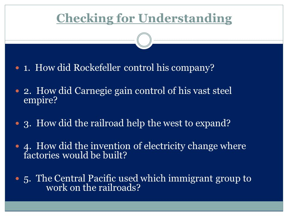 Checking for Understanding 1. How did Rockefeller control his company? 2. How did Carnegie gain control of his vast steel empire? 3. How did the railr