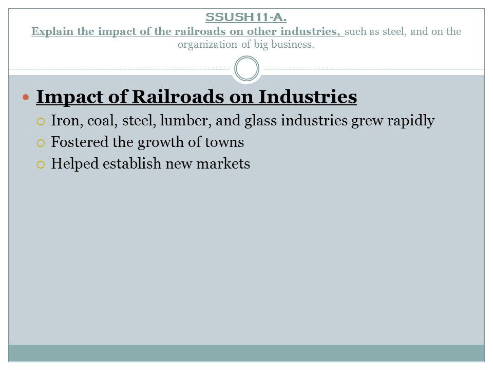 SSUSH11-A. Explain the impact of the railroads on other industries, such as steel, and on the organization of big business. Impact of Railroads on Ind