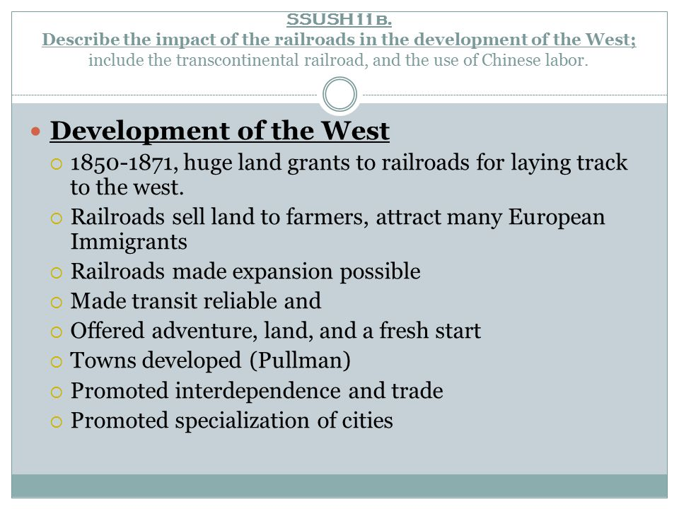 SSUSH11b. Describe the impact of the railroads in the development of the West; include the transcontinental railroad, and the use of Chinese labor. De