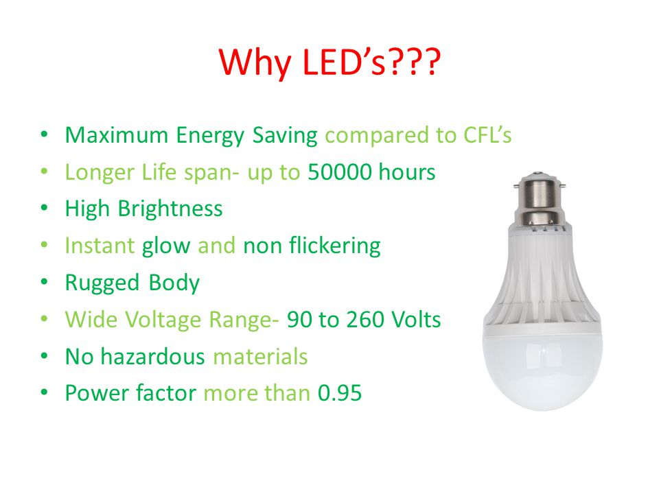 Why LED's??? Maximum Energy Saving compared to CFL's Longer Life span- up to 50000 hours High Brightness Instant glow and non flickering Rugged Body W