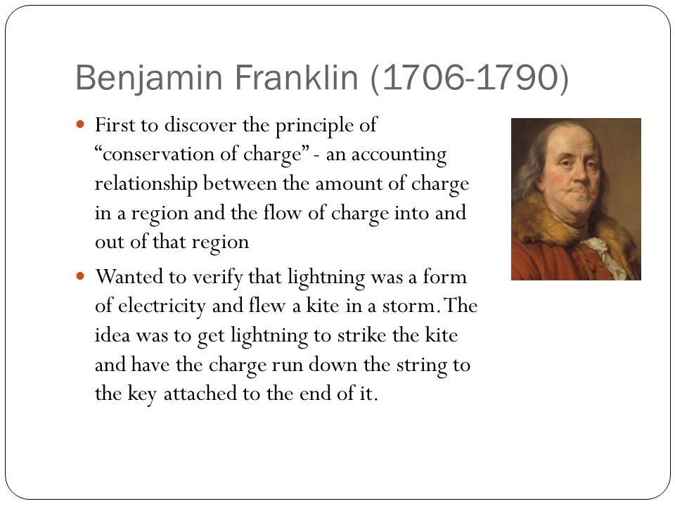 Benjamin Franklin (1706-1790) First to discover the principle of conservation of charge - an accounting relationship between the amount of charge in a region and the flow of charge into and out of that region Wanted to verify that lightning was a form of electricity and flew a kite in a storm.