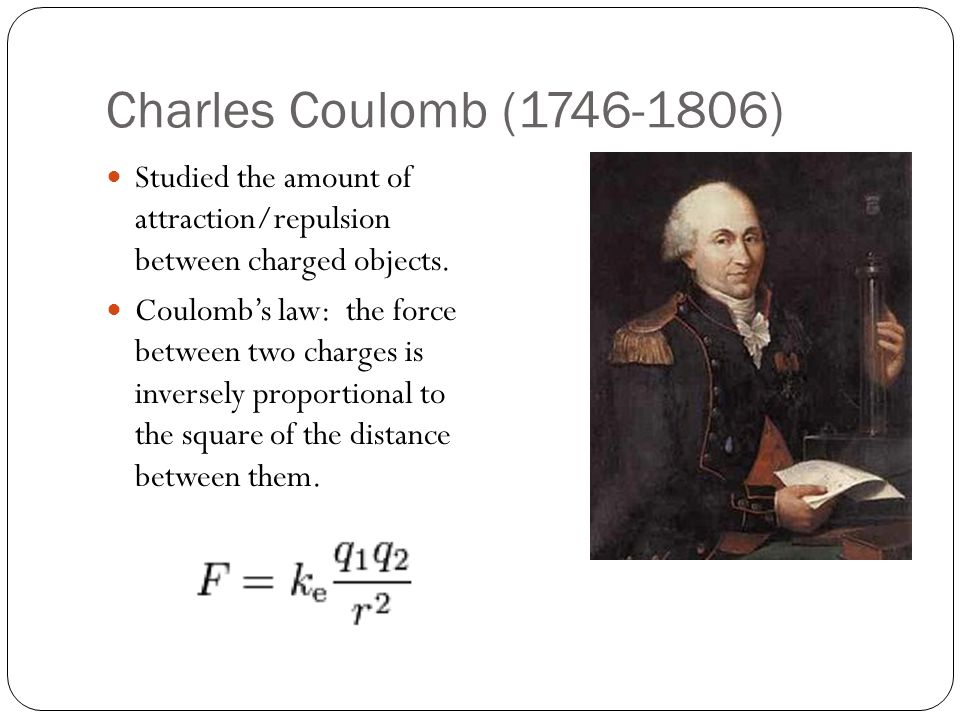 Charles Coulomb (1746-1806) Studied the amount of attraction/repulsion between charged objects. Coulomb's law: the force between two charges is invers