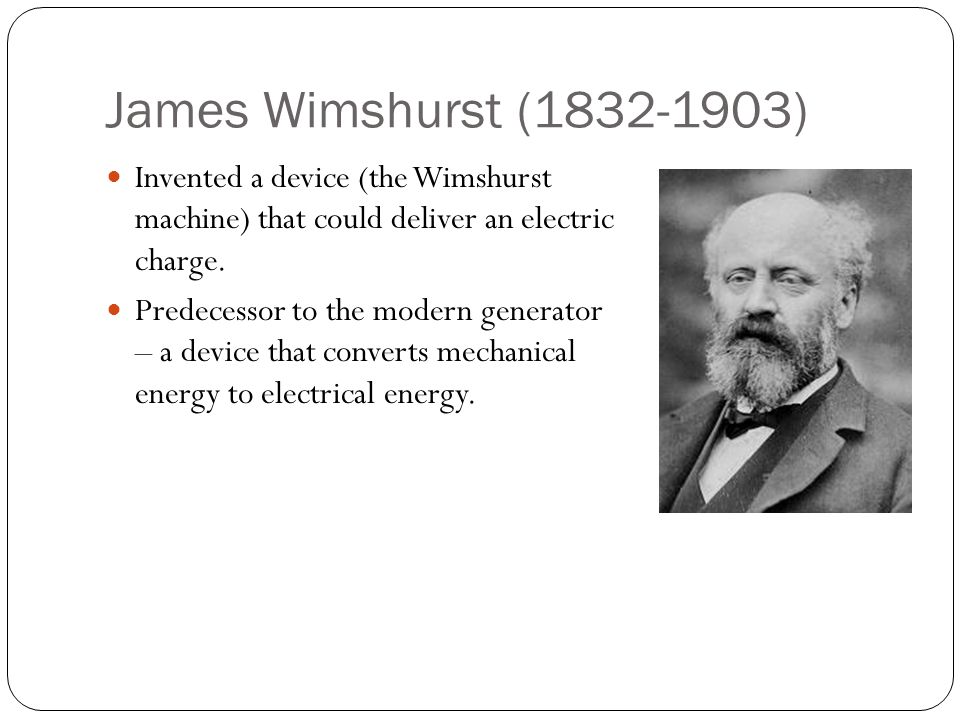 James Wimshurst (1832-1903) Invented a device (the Wimshurst machine) that could deliver an electric charge. Predecessor to the modern generator – a d