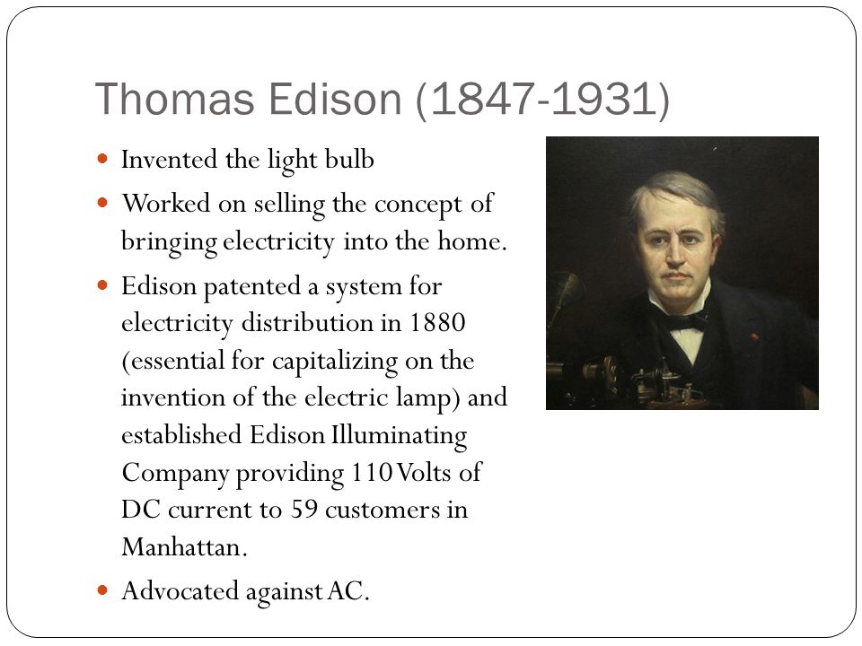 Thomas Edison (1847-1931) Invented the light bulb Worked on selling the concept of bringing electricity into the home. Edison patented a system for el