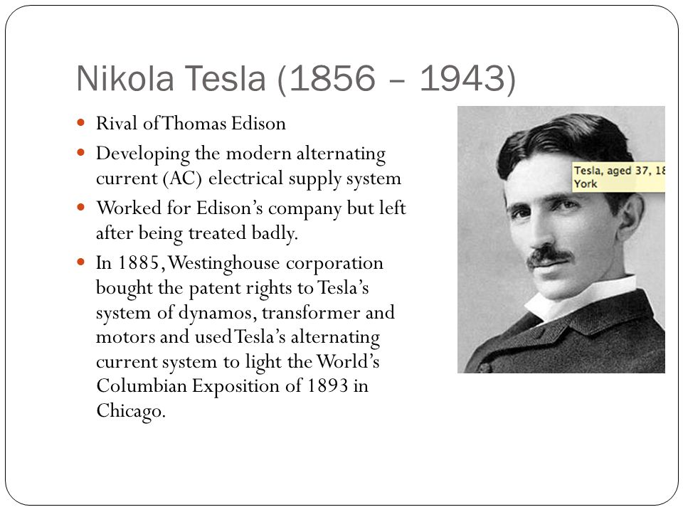 Nikola Tesla (1856 – 1943) Rival of Thomas Edison Developing the modern alternating current (AC) electrical supply system Worked for Edison's company but left after being treated badly.